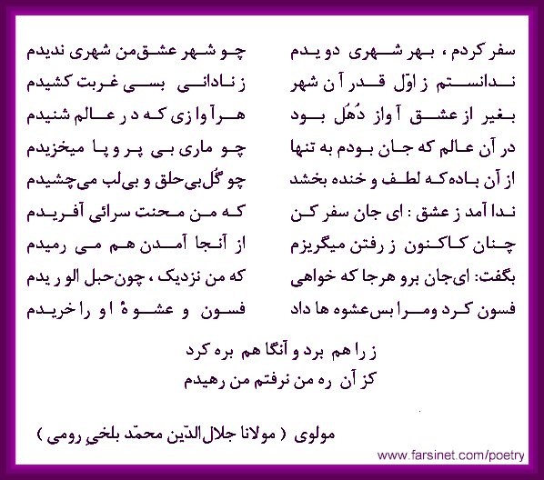 Persian Farsi Poetry from Mowlavi Mowlana Jalal Oldin Mohammd Balkhi Rumi, Farsi Poetry about the City of Love Shahre Eshgh by Mowlavi Rumi, As I travelled and visited many cities I didn't find any city like the City of Love, I wish I had known that from the begiining and didn't have to spend so much of lonely times
